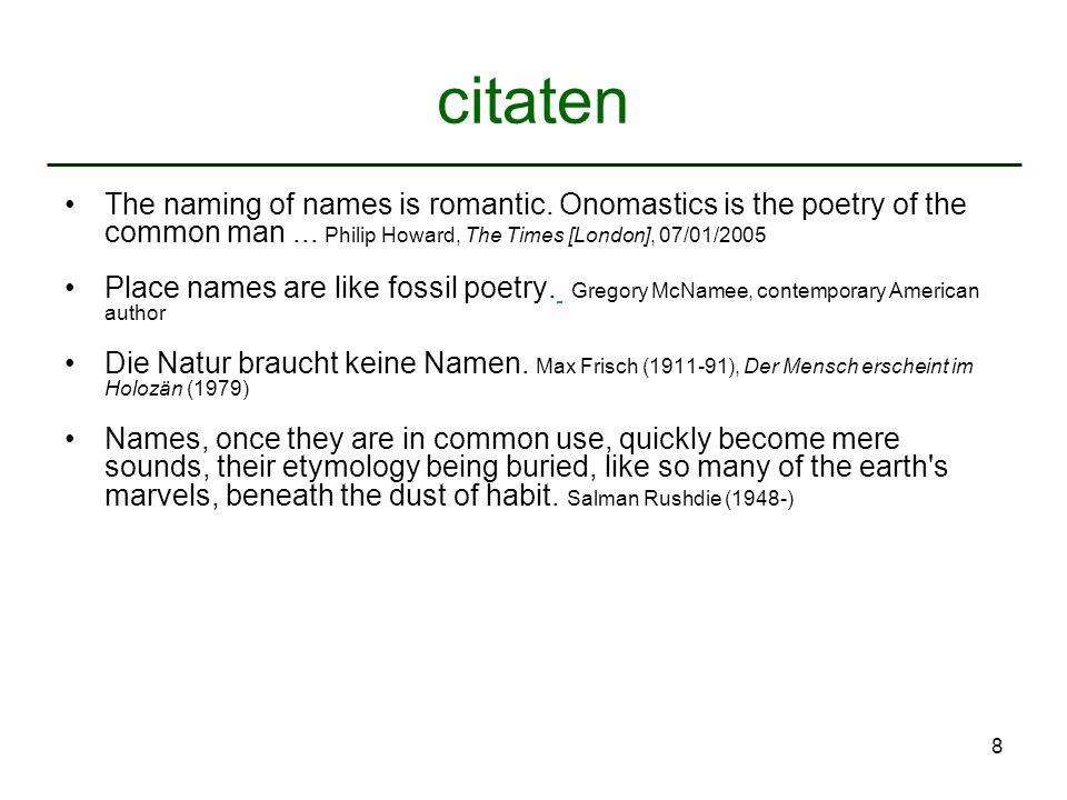 9 naamkunde als wetenschap Wetenschap van de eigennaam in al haar aspekten –eigennaam = individuele naam van persoon, plaats, ding etc.