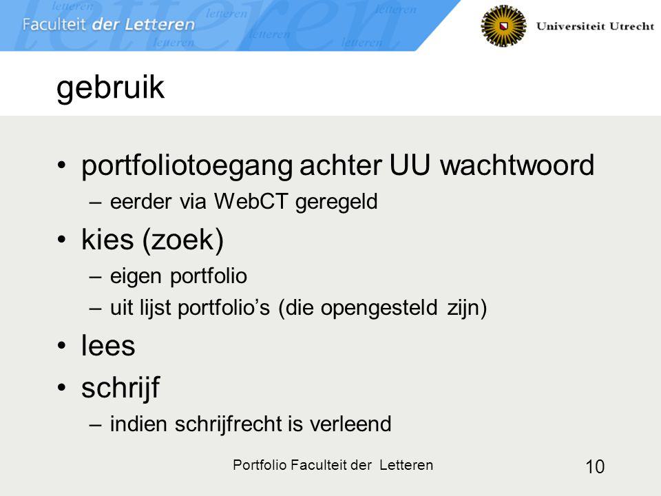 Portfolio Faculteit der Letteren 10 gebruik portfoliotoegang achter UU wachtwoord –eerder via WebCT geregeld kies (zoek) –eigen portfolio –uit lijst portfolio's (die opengesteld zijn) lees schrijf –indien schrijfrecht is verleend