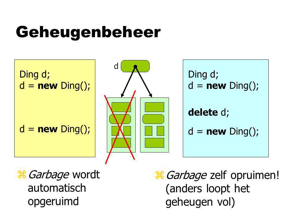 Geheugenbeheer Ding d; d = new Ding(); d Ding d; d = new Ding(); delete d; zGarbage wordt automatisch opgeruimd zGarbage zelf opruimen.