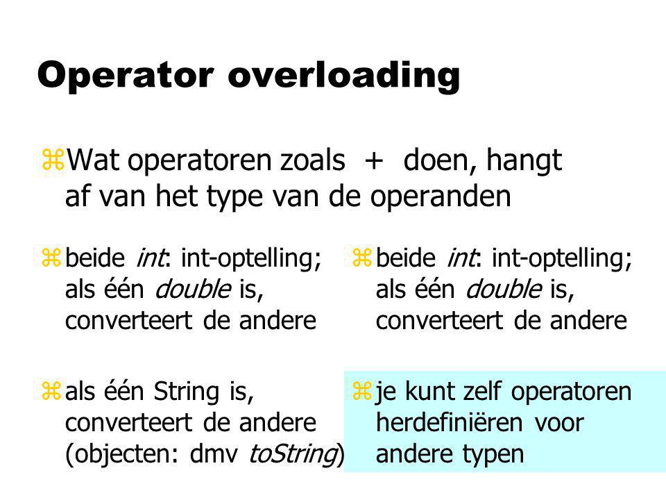 Operator overloading zWat operatoren zoals + doen, hangt af van het type van de operanden zbeide int: int-optelling; als één double is, converteert de andere zje kunt zelf operatoren herdefiniëren voor andere typen zals één String is, converteert de andere (objecten: dmv toString)