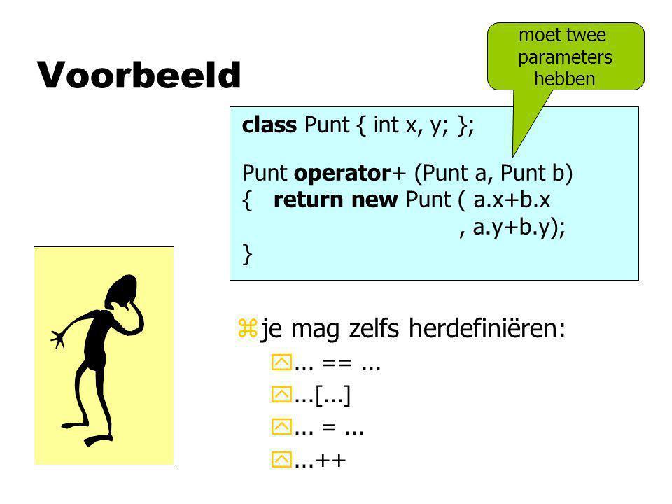 Voorbeeld class Punt { int x, y; }; Punt operator+ (Punt a, Punt b) { return new Punt ( a.x+b.x, a.y+b.y); } moet twee parameters hebben zje mag zelfs herdefiniëren: y...