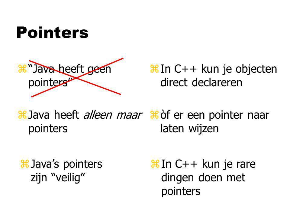 Pointers z Java heeft geen pointers zJava heeft alleen maar pointers z In C++ kun je objecten direct declareren z òf er een pointer naar laten wijzen zIn C++ kun je rare dingen doen met pointers zJava's pointers zijn veilig