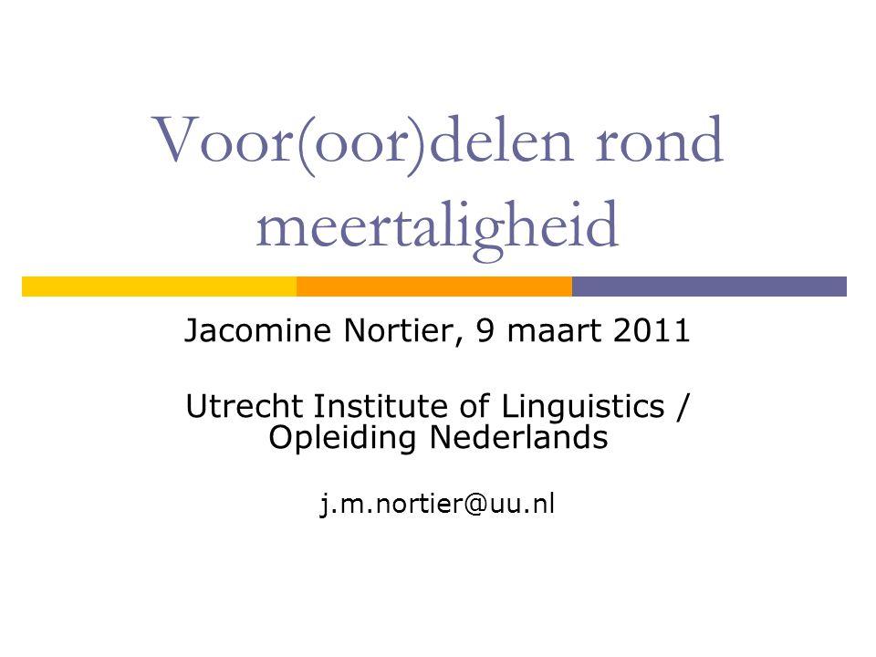 Voor(oor)delen rond meertaligheid Jacomine Nortier, 9 maart 2011 Utrecht Institute of Linguistics / Opleiding Nederlands j.m.nortier@uu.nl