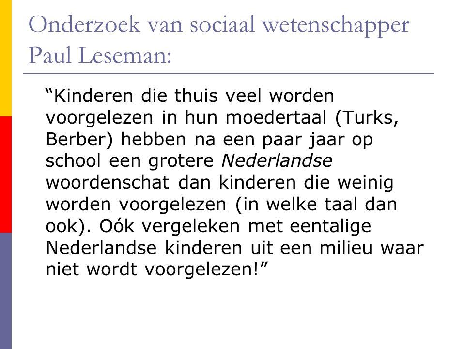 Onderzoek van sociaal wetenschapper Paul Leseman: Kinderen die thuis veel worden voorgelezen in hun moedertaal (Turks, Berber) hebben na een paar jaar op school een grotere Nederlandse woordenschat dan kinderen die weinig worden voorgelezen (in welke taal dan ook).