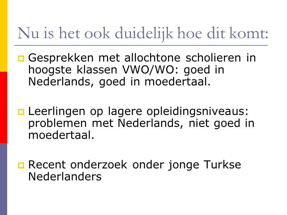 Nu is het ook duidelijk hoe dit komt:  Gesprekken met allochtone scholieren in hoogste klassen VWO/WO: goed in Nederlands, goed in moedertaal.  Leer