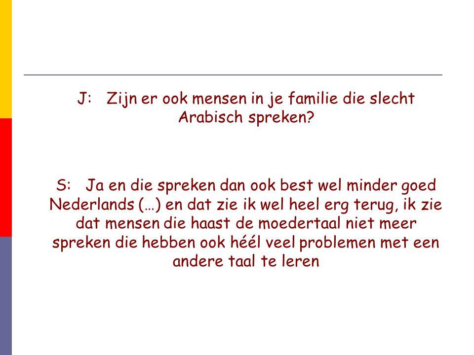 J:Zijn er ook mensen in je familie die slecht Arabisch spreken? S:Ja en die spreken dan ook best wel minder goed Nederlands (…) en dat zie ik wel heel