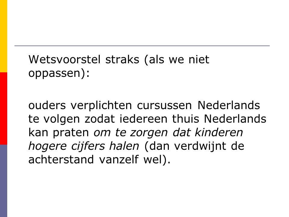 Wetsvoorstel straks (als we niet oppassen): ouders verplichten cursussen Nederlands te volgen zodat iedereen thuis Nederlands kan praten om te zorgen dat kinderen hogere cijfers halen (dan verdwijnt de achterstand vanzelf wel).