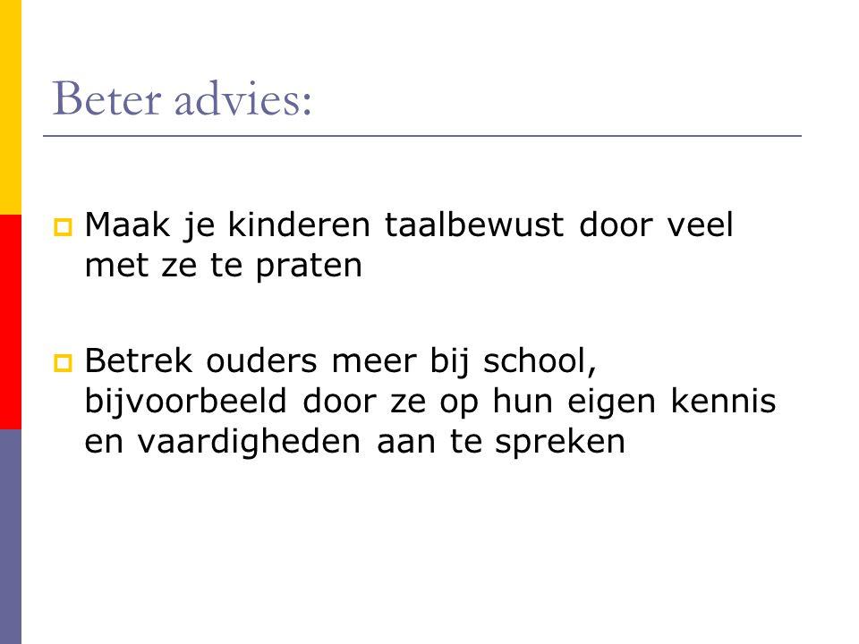Beter advies:  Maak je kinderen taalbewust door veel met ze te praten  Betrek ouders meer bij school, bijvoorbeeld door ze op hun eigen kennis en va