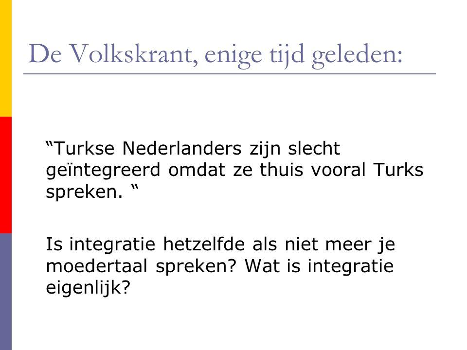 """De Volkskrant, enige tijd geleden: """"Turkse Nederlanders zijn slecht geïntegreerd omdat ze thuis vooral Turks spreken. """" Is integratie hetzelfde als ni"""