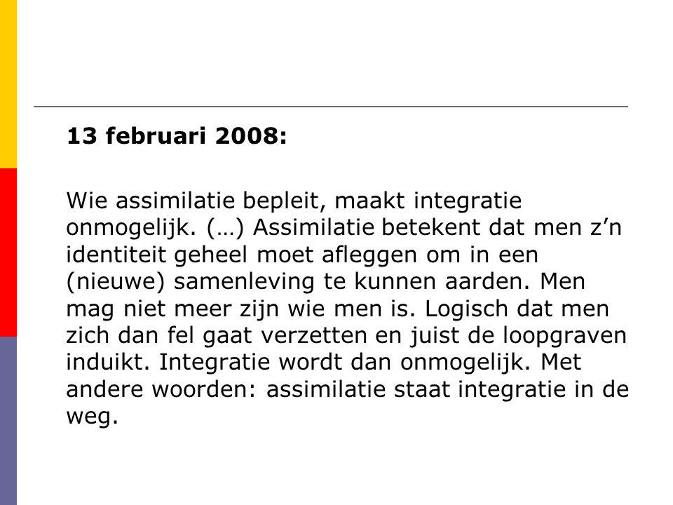 13 februari 2008: Wie assimilatie bepleit, maakt integratie onmogelijk. (…) Assimilatie betekent dat men z'n identiteit geheel moet afleggen om in een