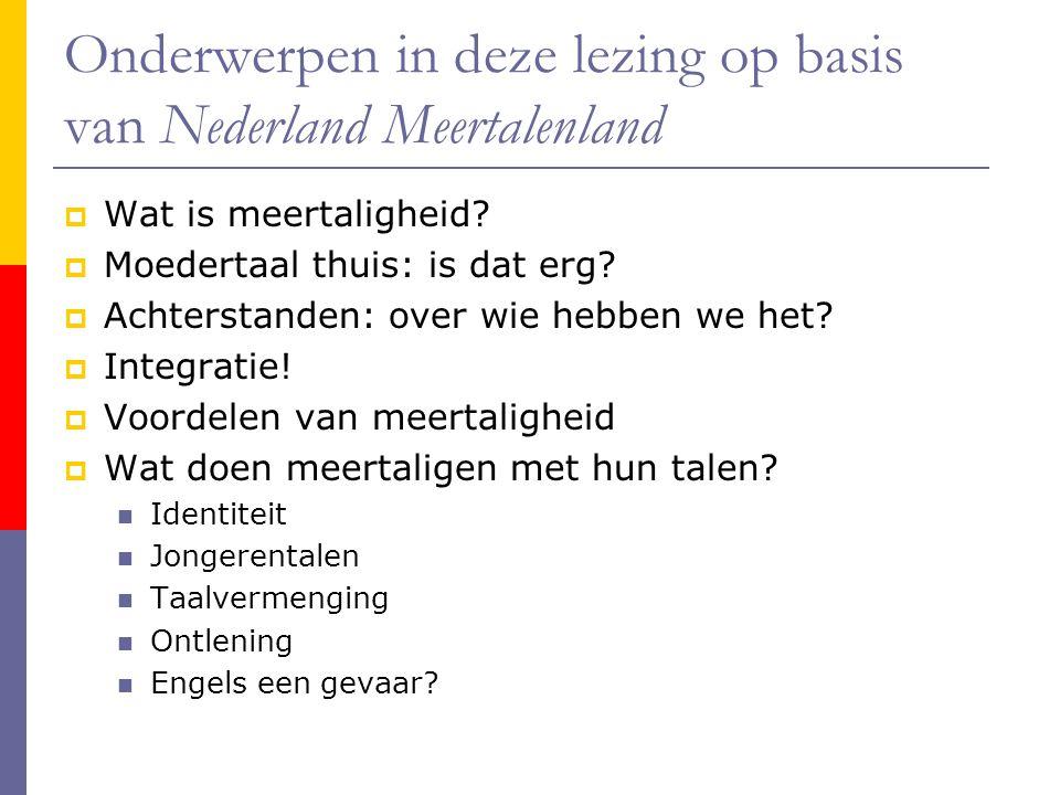 Onderwerpen in deze lezing op basis van Nederland Meertalenland  Wat is meertaligheid?  Moedertaal thuis: is dat erg?  Achterstanden: over wie hebb