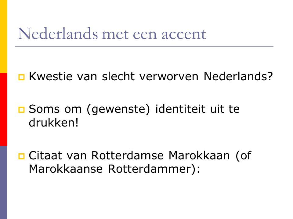 Nederlands met een accent  Kwestie van slecht verworven Nederlands?  Soms om (gewenste) identiteit uit te drukken!  Citaat van Rotterdamse Marokkaa