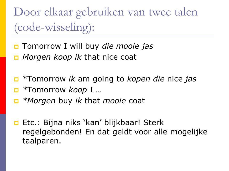 Door elkaar gebruiken van twee talen (code-wisseling):  Tomorrow I will buy die mooie jas  Morgen koop ik that nice coat  *Tomorrow ik am going to kopen die nice jas  *Tomorrow koop I …  *Morgen buy ik that mooie coat  Etc.: Bijna niks 'kan' blijkbaar.