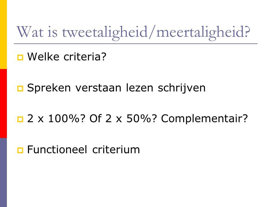 Wat is tweetaligheid/meertaligheid?  Welke criteria?  Spreken verstaan lezen schrijven  2 x 100%? Of 2 x 50%? Complementair?  Functioneel criteriu