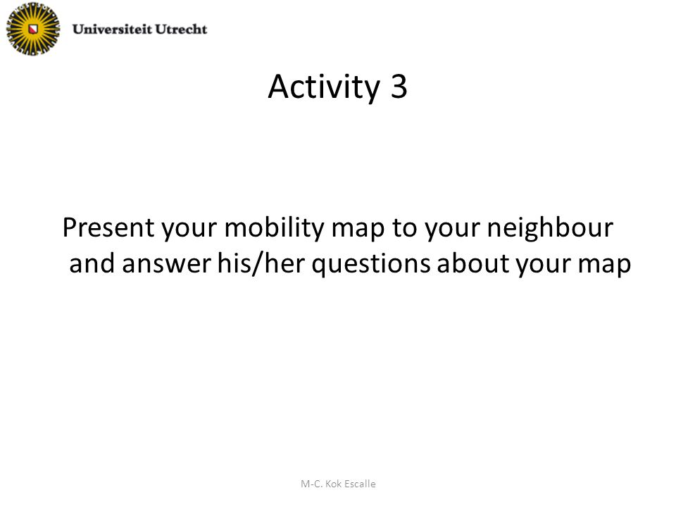Activity 3 Present your mobility map to your neighbour and answer his/her questions about your map M-C.