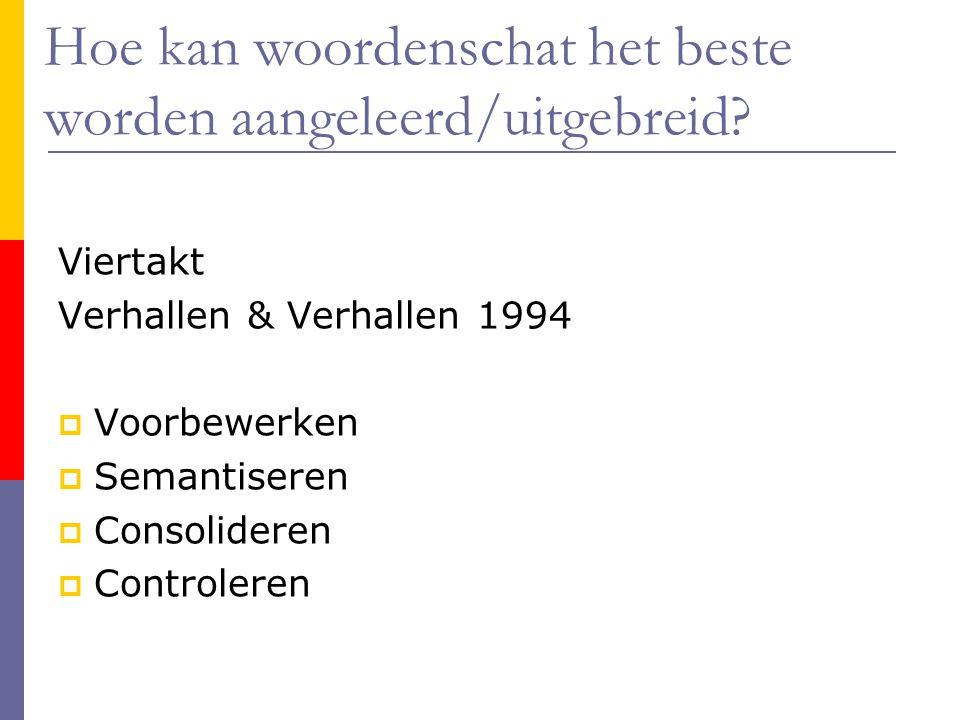Hoe kan woordenschat het beste worden aangeleerd/uitgebreid? Viertakt Verhallen & Verhallen 1994  Voorbewerken  Semantiseren  Consolideren  Contro