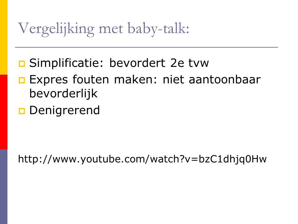 Vergelijking met baby-talk:  Simplificatie: bevordert 2e tvw  Expres fouten maken: niet aantoonbaar bevorderlijk  Denigrerend http://www.youtube.co