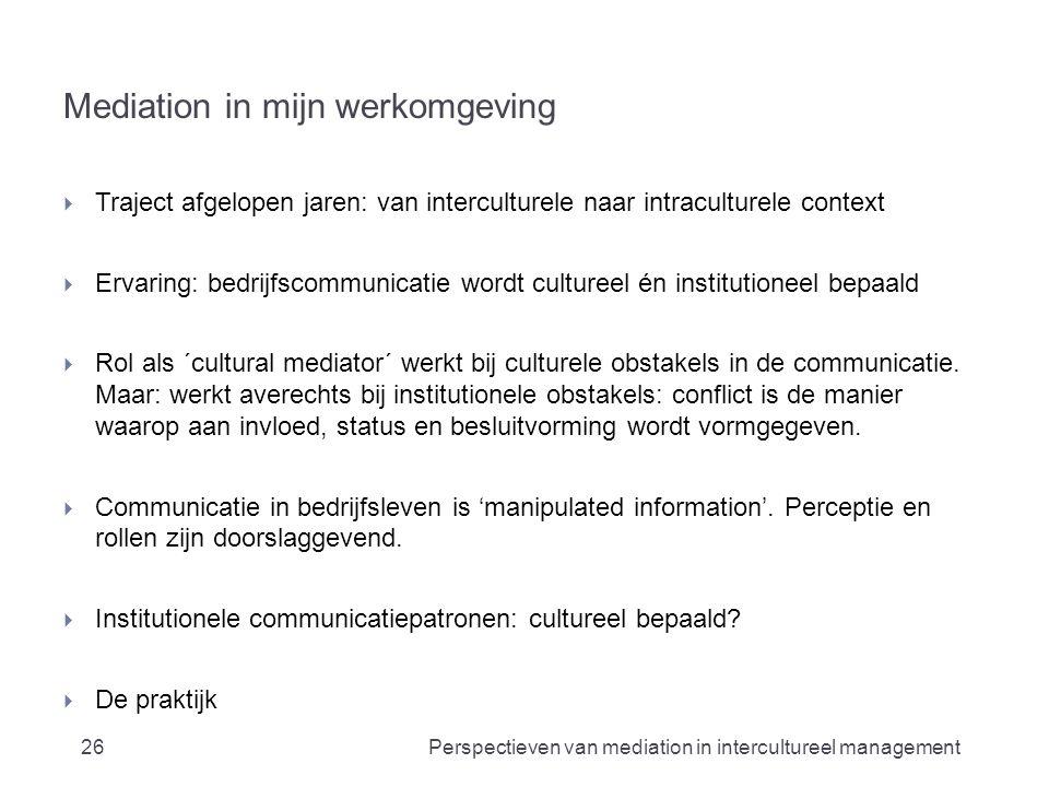 Mediation in mijn werkomgeving  Traject afgelopen jaren: van interculturele naar intraculturele context  Ervaring: bedrijfscommunicatie wordt cultureel én institutioneel bepaald  Rol als ´cultural mediator´ werkt bij culturele obstakels in de communicatie.