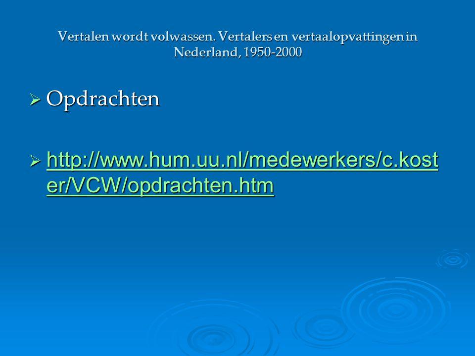 Vertalen wordt volwassen. Vertalers en vertaalopvattingen in Nederland, 1950-2000  Opdrachten  http://www.hum.uu.nl/medewerkers/c.kost er/VCW/opdrac