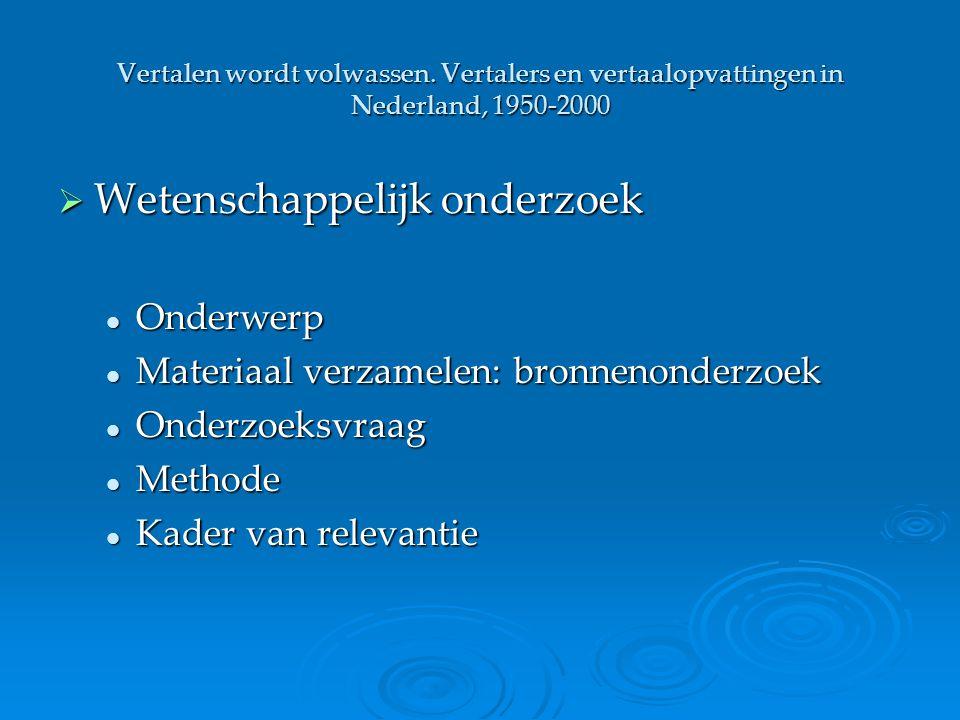 Vertalen wordt volwassen. Vertalers en vertaalopvattingen in Nederland, 1950-2000  Wetenschappelijk onderzoek Onderwerp Onderwerp Materiaal verzamele