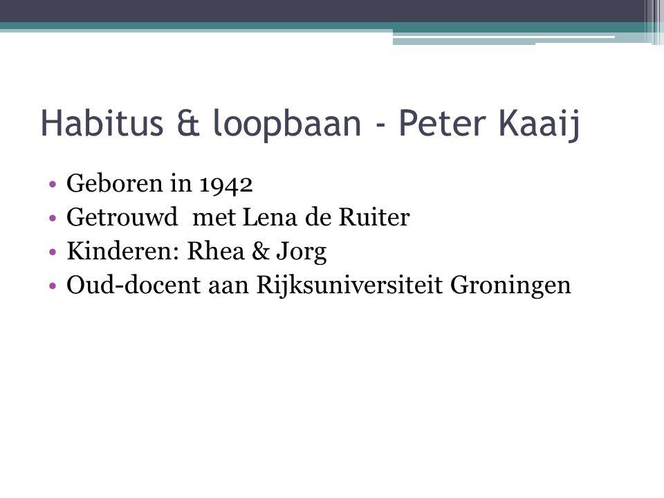 Habitus & loopbaan - Peter Kaaij Geboren in 1942 Getrouwd met Lena de Ruiter Kinderen: Rhea & Jorg Oud-docent aan Rijksuniversiteit Groningen