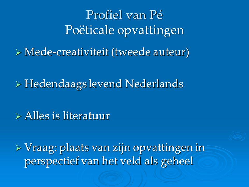 Profiel van Pé Poëticale opvattingen  Mede-creativiteit (tweede auteur)  Hedendaags levend Nederlands  Alles is literatuur  Vraag: plaats van zijn opvattingen in perspectief van het veld als geheel
