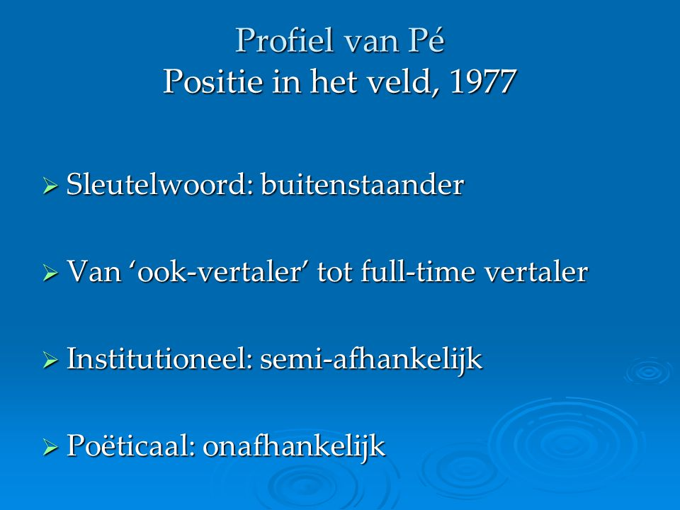 Profiel van Pé Positie in het veld, 1977  Sleutelwoord: buitenstaander  Van 'ook-vertaler' tot full-time vertaler  Institutioneel: semi-afhankelijk  Poëticaal: onafhankelijk