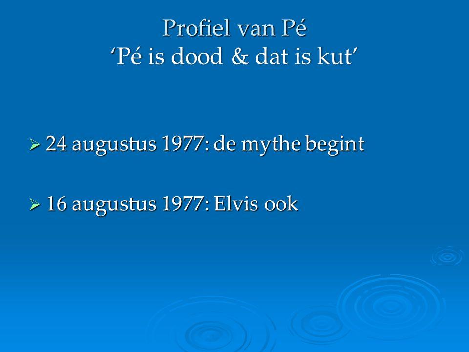 Profiel van Pé ' Pé is dood & dat is kut' Profiel van Pé 'Pé is dood & dat is kut'  24 augustus 1977: de mythe begint  16 augustus 1977: Elvis ook