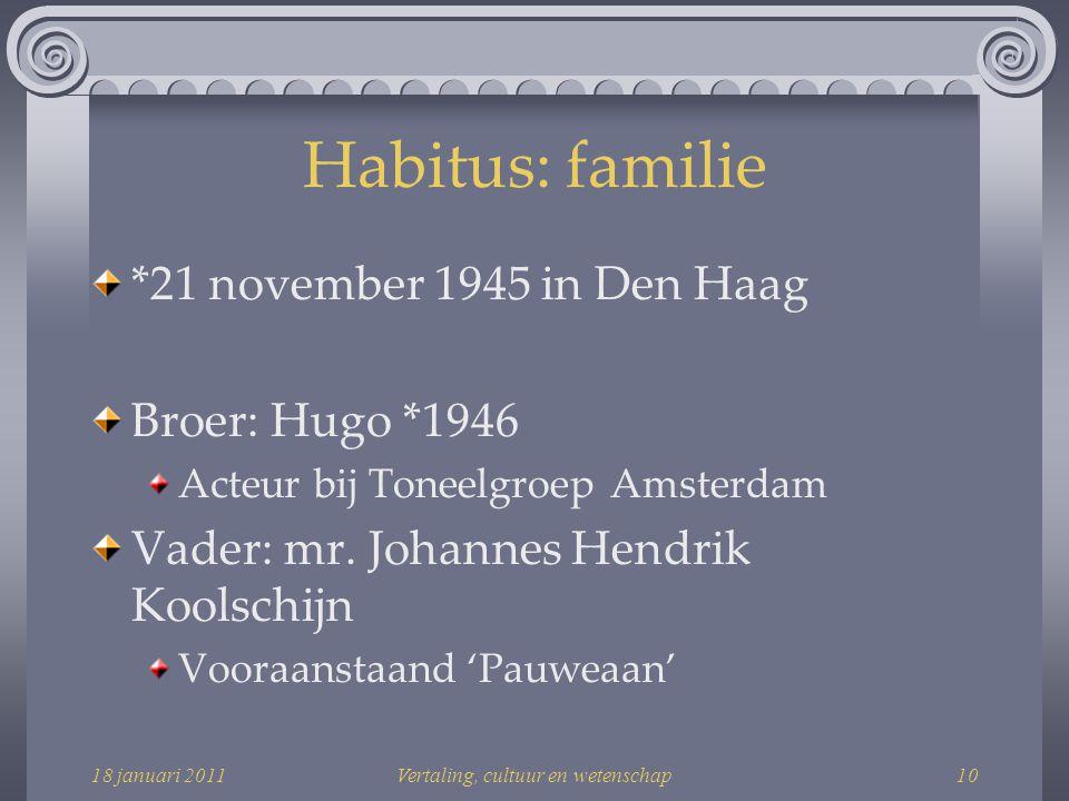 18 januari 2011Vertaling, cultuur en wetenschap10 Habitus: familie *21 november 1945 in Den Haag Broer: Hugo *1946 Acteur bij Toneelgroep Amsterdam Vader: mr.