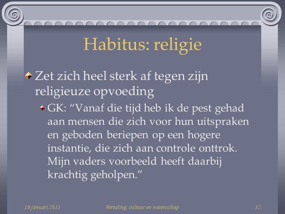 18 januari 2011Vertaling, cultuur en wetenschap12 Habitus: religie Zet zich heel sterk af tegen zijn religieuze opvoeding GK: Vanaf die tijd heb ik de pest gehad aan mensen die zich voor hun uitspraken en geboden beriepen op een hogere instantie, die zich aan controle onttrok.