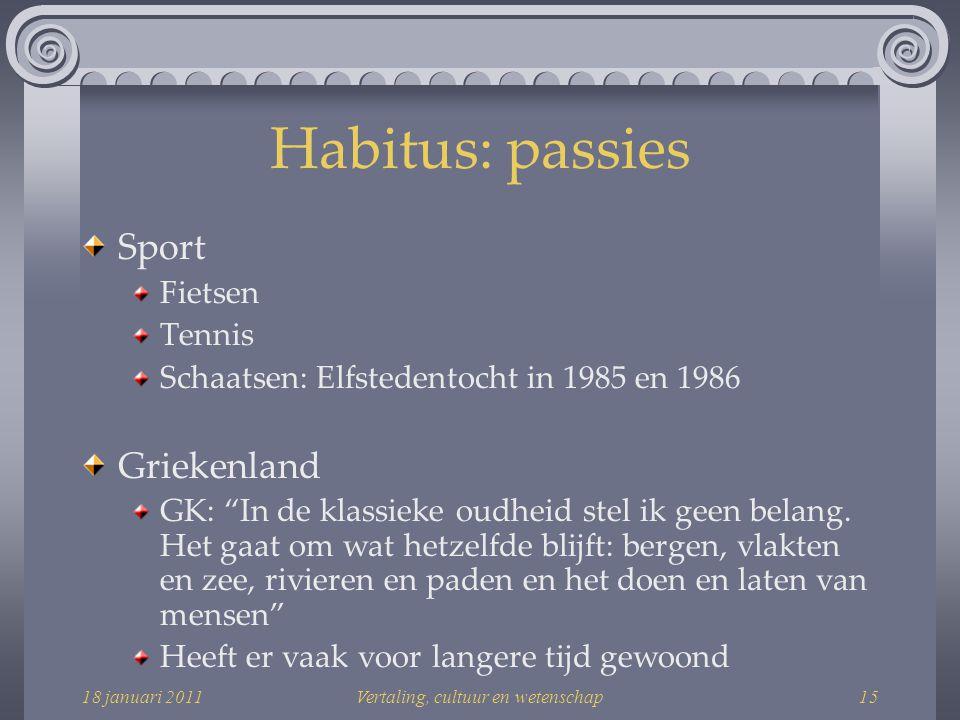 18 januari 2011Vertaling, cultuur en wetenschap15 Habitus: passies Sport Fietsen Tennis Schaatsen: Elfstedentocht in 1985 en 1986 Griekenland GK: In de klassieke oudheid stel ik geen belang.
