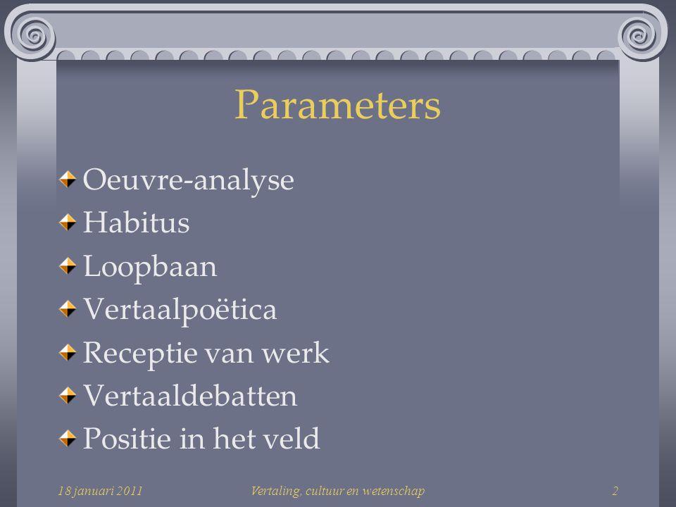 18 januari 2011Vertaling, cultuur en wetenschap2 Parameters Oeuvre-analyse Habitus Loopbaan Vertaalpoëtica Receptie van werk Vertaaldebatten Positie in het veld