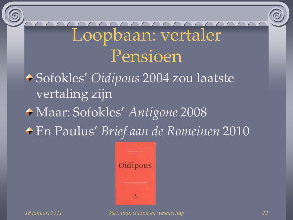 18 januari 2011Vertaling, cultuur en wetenschap22 Loopbaan: vertaler Pensioen Sofokles' Oidipous 2004 zou laatste vertaling zijn Maar: Sofokles' Antigone 2008 En Paulus' Brief aan de Romeinen 2010
