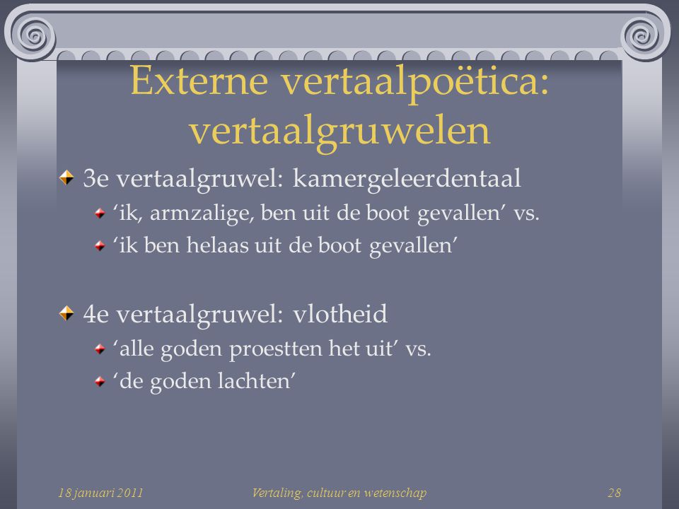 18 januari 2011Vertaling, cultuur en wetenschap28 Externe vertaalpoëtica: vertaalgruwelen 3e vertaalgruwel: kamergeleerdentaal 'ik, armzalige, ben uit de boot gevallen' vs.