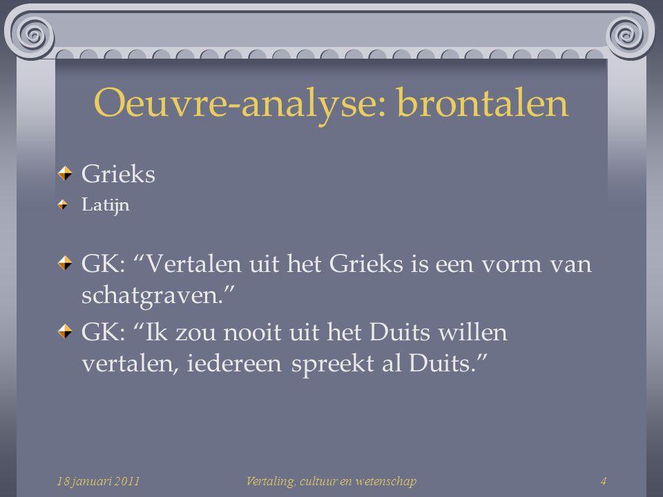 18 januari 2011Vertaling, cultuur en wetenschap4 Oeuvre-analyse: brontalen Grieks Latijn GK: Vertalen uit het Grieks is een vorm van schatgraven. GK: Ik zou nooit uit het Duits willen vertalen, iedereen spreekt al Duits.