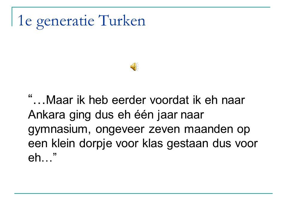 """1e generatie Turken """"… Maar ik heb eerder voordat ik eh naar Ankara ging dus eh één jaar naar gymnasium, ongeveer zeven maanden op een klein dorpje vo"""