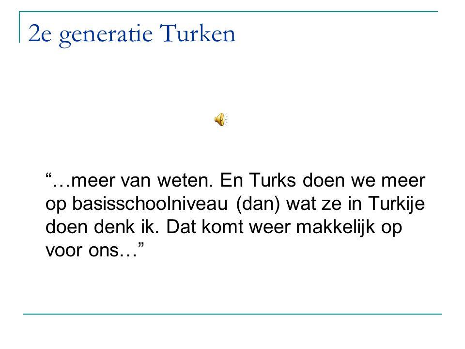 """2e generatie Turken """"…meer van weten. En Turks doen we meer op basisschoolniveau (dan) wat ze in Turkije doen denk ik. Dat komt weer makkelijk op voor"""