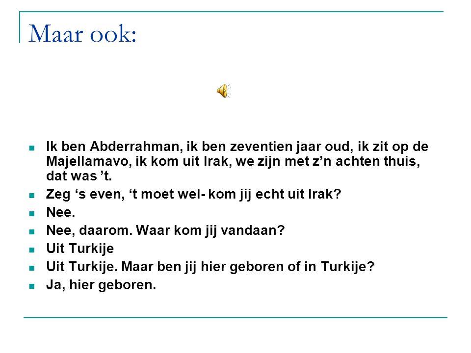 Maar ook: Ik ben Abderrahman, ik ben zeventien jaar oud, ik zit op de Majellamavo, ik kom uit Irak, we zijn met z'n achten thuis, dat was 't. Zeg 's e