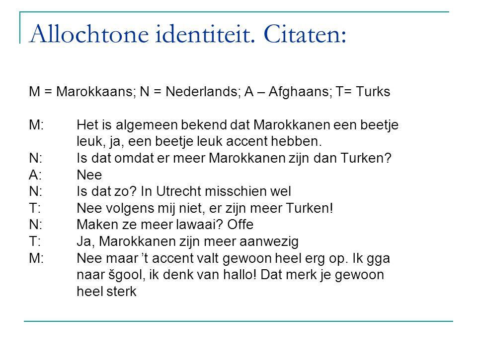Allochtone identiteit. Citaten: M = Marokkaans; N = Nederlands; A – Afghaans; T= Turks M:Het is algemeen bekend dat Marokkanen een beetje leuk, ja, ee