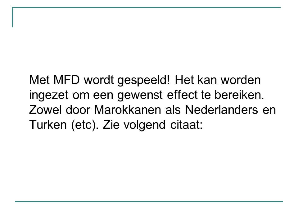 Met MFD wordt gespeeld! Het kan worden ingezet om een gewenst effect te bereiken. Zowel door Marokkanen als Nederlanders en Turken (etc). Zie volgend