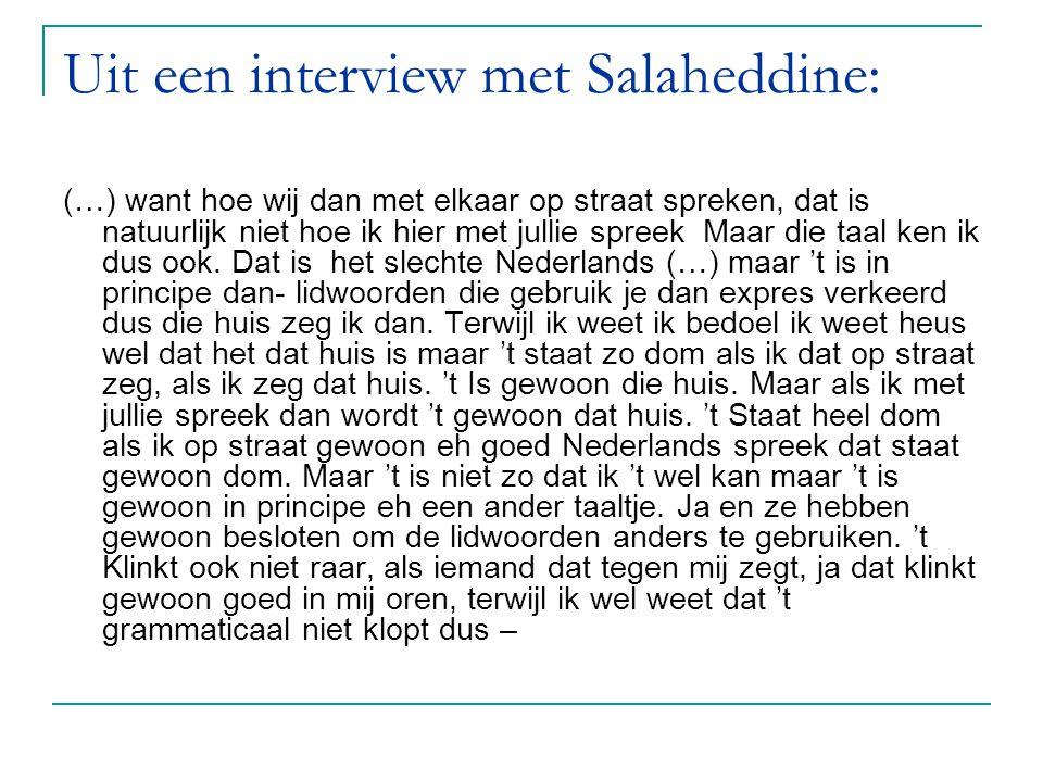 Uit een interview met Salaheddine: (…) want hoe wij dan met elkaar op straat spreken, dat is natuurlijk niet hoe ik hier met jullie spreek Maar die ta