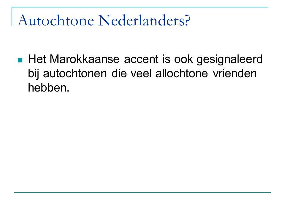 Autochtone Nederlanders? Het Marokkaanse accent is ook gesignaleerd bij autochtonen die veel allochtone vrienden hebben.