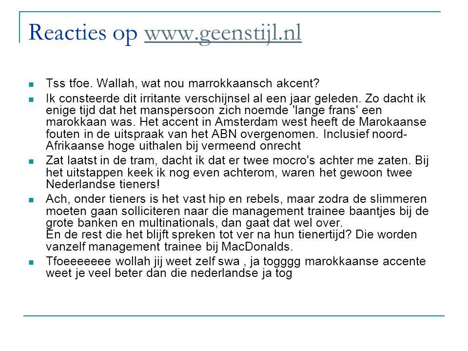 Reacties op www.geenstijl.nlwww.geenstijl.nl Tss tfoe. Wallah, wat nou marrokkaansch akcent? Ik consteerde dit irritante verschijnsel al een jaar gele