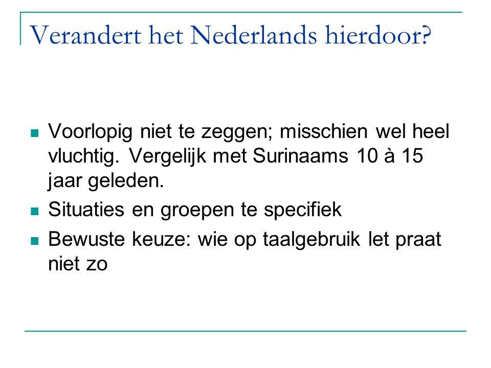 Verandert het Nederlands hierdoor? Voorlopig niet te zeggen; misschien wel heel vluchtig. Vergelijk met Surinaams 10 à 15 jaar geleden. Situaties en g