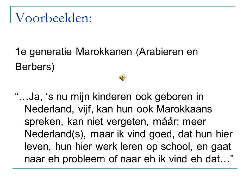 """Voorbeelden: 1e generatie Marokkanen ( Arabieren en Berbers) """"…Ja, 's nu mijn kinderen ook geboren in Nederland, vijf, kan hun ook Marokkaans spreken,"""