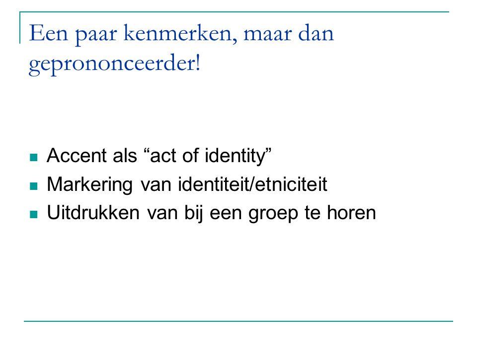 """Een paar kenmerken, maar dan geprononceerder! Accent als """"act of identity"""" Markering van identiteit/etniciteit Uitdrukken van bij een groep te horen"""