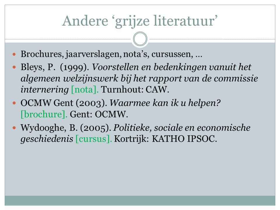 Andere 'grijze literatuur' Brochures, jaarverslagen, nota's, cursussen, … Bleys, P. (1999). Voorstellen en bedenkingen vanuit het algemeen welzijnswer