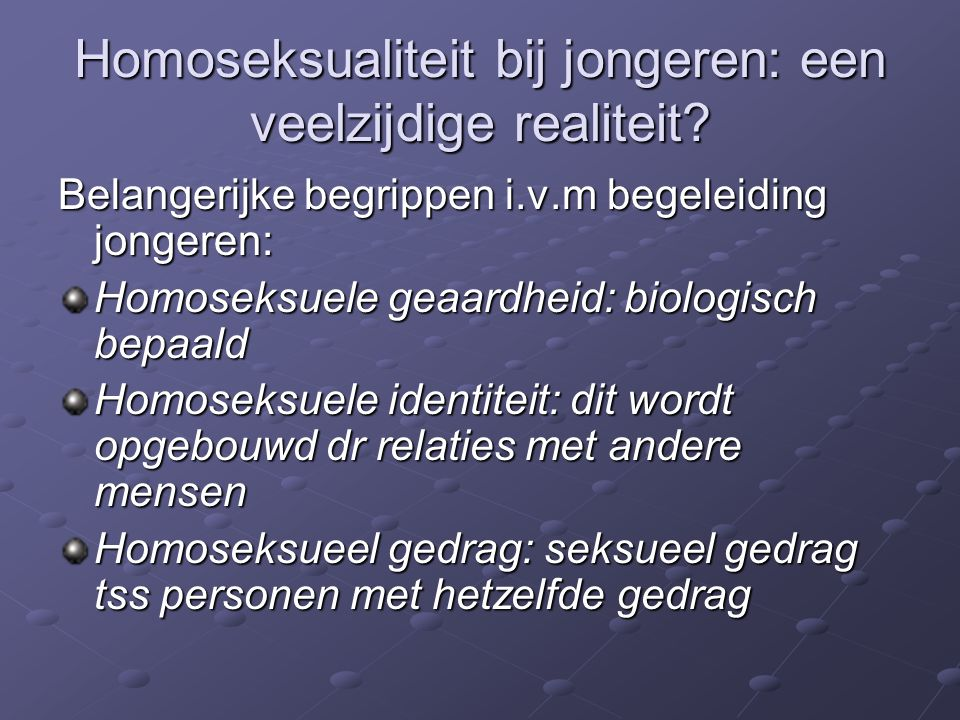 Homoseksualiteit bij jongeren: een veelzijdige realiteit? Belangerijke begrippen i.v.m begeleiding jongeren: Homoseksuele geaardheid: biologisch bepaa