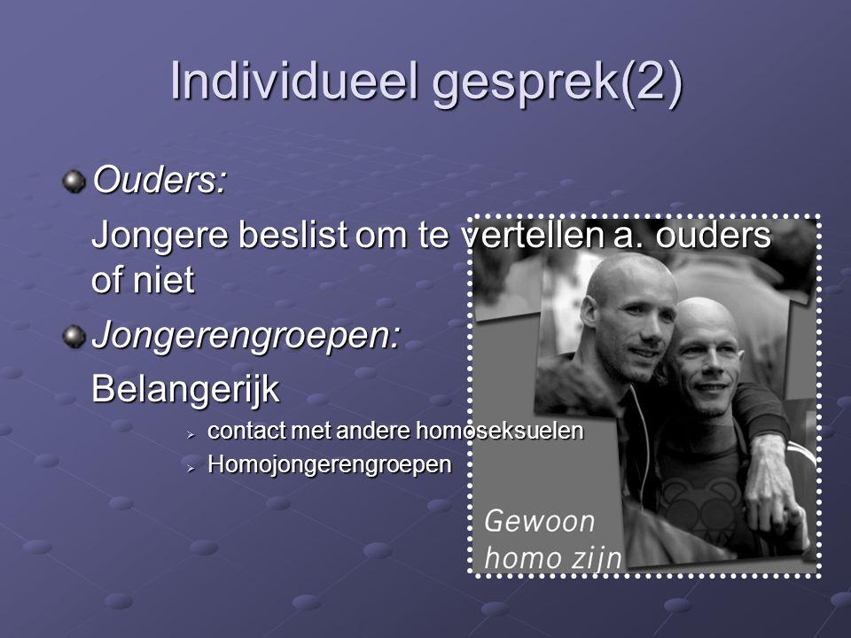 Individueel gesprek(2) Ouders: Jongere beslist om te vertellen a. ouders of niet Jongerengroepen:Belangerijk  contact met andere homoseksuelen  Homo