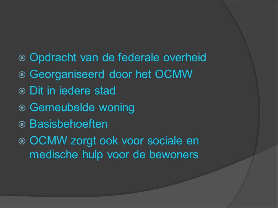  Opdracht van de federale overheid  Georganiseerd door het OCMW  Dit in iedere stad  Gemeubelde woning  Basisbehoeften  OCMW zorgt ook voor sociale en medische hulp voor de bewoners